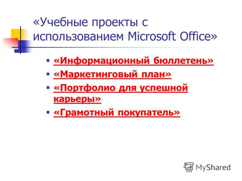 «Учебные проекты с использованием Microsoft Office» «Информационный бюллетень» «Маркетинговый план» «Портфолио для успешной карьеры» «Портфолио для успешной карьеры» «Грамотный покупатель»