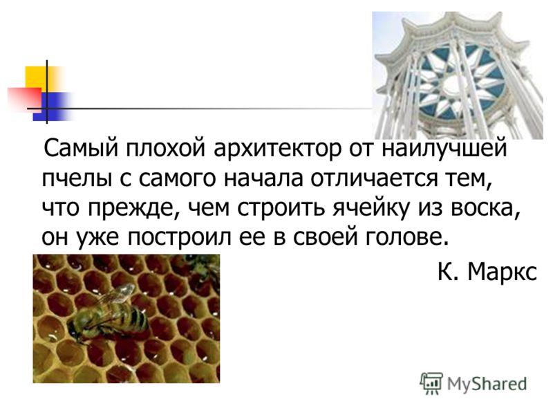 Самый плохой архитектор от наилучшей пчелы с самого начала отличается тем, что прежде, чем строить ячейку из воска, он уже построил ее в своей голове. К. Маркс