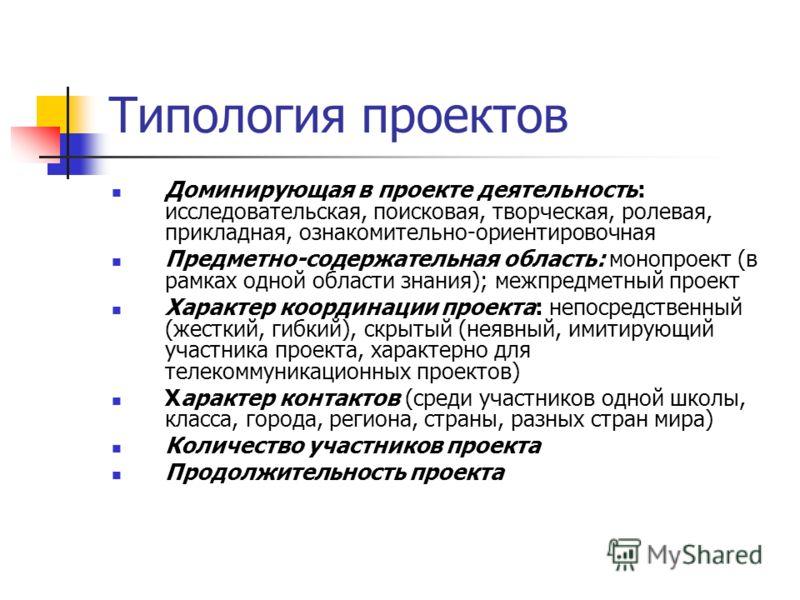 Типология проектов Доминирующая в проекте деятельность: исследовательская, поисковая, творческая, ролевая, прикладная, ознакомительно-ориентировочная Предметно-содержательная область: монопроект (в рамках одной области знания); межпредметный проект Х