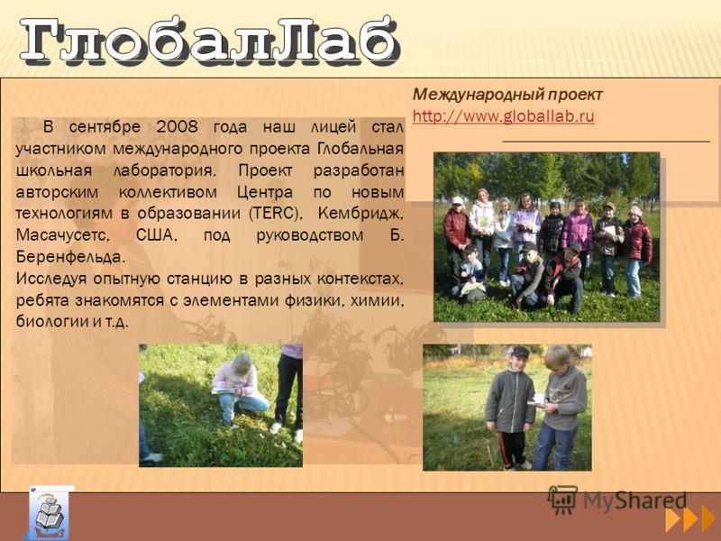 Международный проект http://www.globallab.ru Международный проект http://www.globallab.ru В сентябре 2008 года наш лицей стал участником международного проекта Глобальная школьная лаборатория. Проект разработан авторским коллективом Центра по новым т
