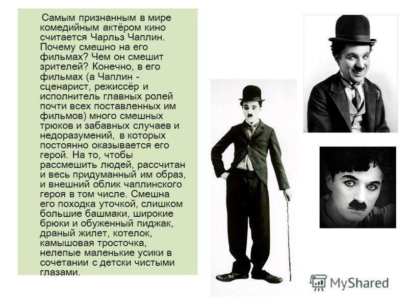 Самым признанным в мире комедийным актёром кино считается Чарльз Чаплин. Почему смешно на его фильмах? Чем он смешит зрителей? Конечно, в его фильмах (а Чаплин - сценарист, режиссёр и исполнитель главных ролей почти всех поставленных им фильмов) мног