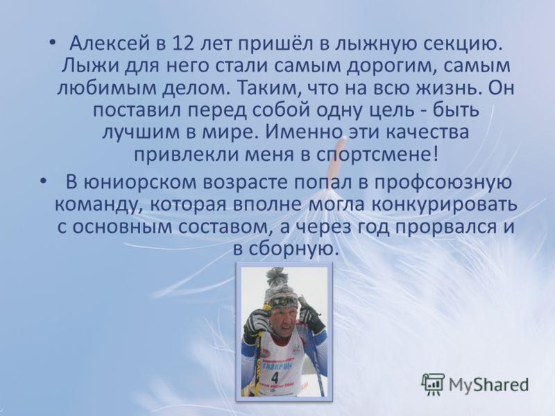 Алексей в 12 лет пришёл в лыжную секцию. Лыжи для него стали самым дорогим, самым любимым делом. Таким, что на всю жизнь. Он поставил перед собой одну цель - быть лучшим в мире. Именно эти качества привлекли меня в спортсмене! В юниорском возрасте по