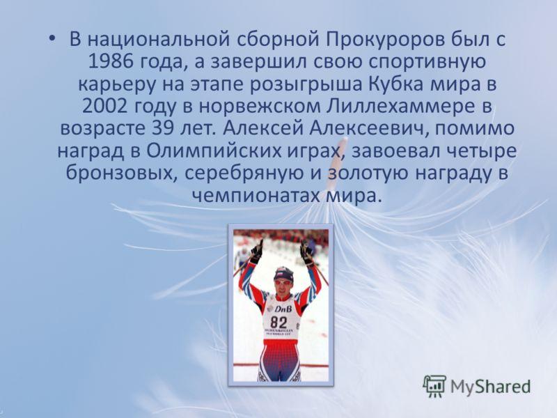 В национальной сборной Прокуроров был с 1986 года, а завершил свою спортивную карьеру на этапе розыгрыша Кубка мира в 2002 году в норвежском Лиллехаммере в возрасте 39 лет. Алексей Алексеевич, помимо наград в Олимпийских играх, завоевал четыре бронзо