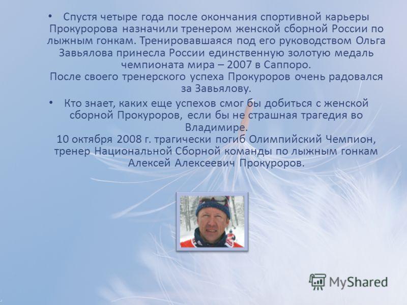 Спустя четыре года после окончания спортивной карьеры Прокуророва назначили тренером женской сборной России по лыжным гонкам. Тренировавшаяся под его руководством Ольга Завьялова принесла России единственную золотую медаль чемпионата мира – 2007 в Са