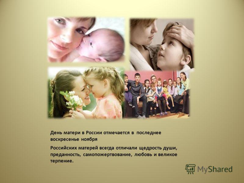 День матери в России отмечается в последнее воскресенье ноября Российских матерей всегда отличали щедрость души, преданность, самопожертвование, любовь и великое терпение.
