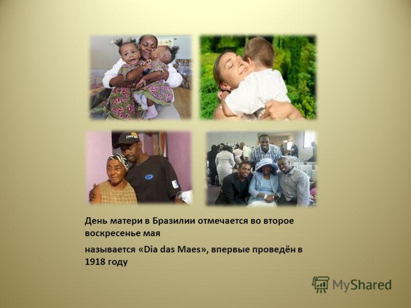 День матери в Бразилии отмечается во второе воскресенье мая называется «Dia das Mаes», впервые проведён в 1918 году