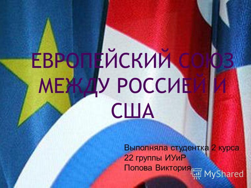 ЕВРОПЕЙСКИЙ СОЮЗ МЕЖДУ РОССИЕЙ И США Выполняла студентка 2 курса 22 группы ИУиР Попова Виктория