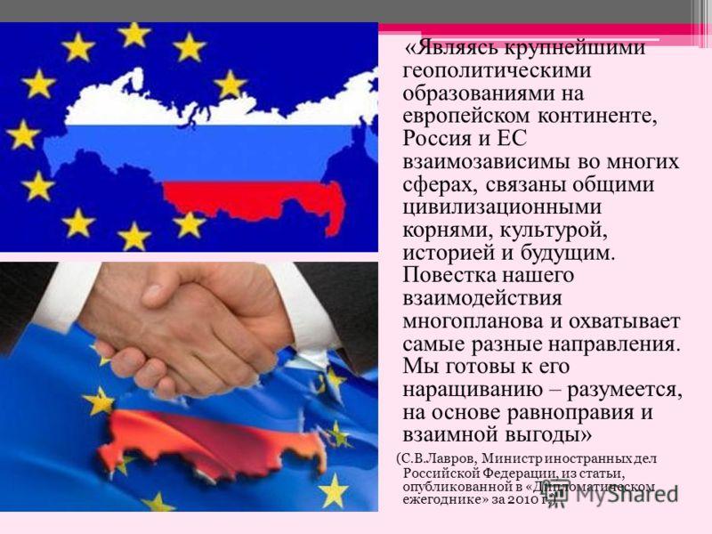 «Являясь крупнейшими геополитическими образованиями на европейском континенте, Россия и ЕС взаимозависимы во многих сферах, связаны общими цивилизационными корнями, культурой, историей и будущим. Повестка нашего взаимодействия многопланова и охватыва