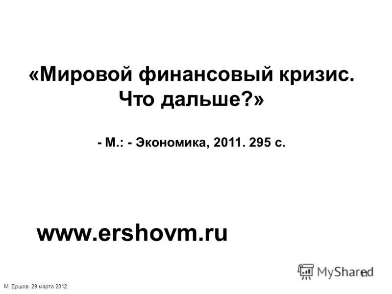 11 «Мировой финансовый кризис. Что дальше?» - М.: - Экономика, 2011. 295 с. www.ershovm.ru М. Ершов. 29 марта 2012.