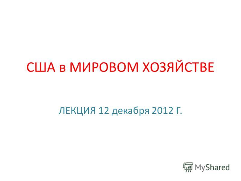 США в МИРОВОМ ХОЗЯЙСТВЕ ЛЕКЦИЯ 12 декабря 2012 Г.