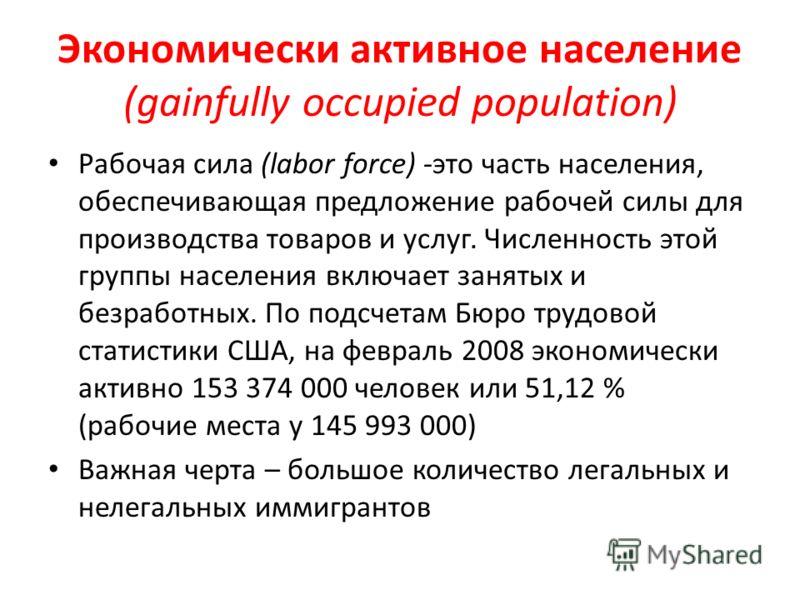 Экономически активное население (gainfully occupied population) Рабочая сила (labor force) -это часть населения, обеспечивающая предложение рабочей силы для производства товаров и услуг. Численность этой группы населения включает занятых и безработны