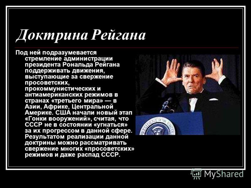 Доктрина Рейгана Под ней подразумевается стремление администрации президента Рональда Рейгана поддерживать движения, выступающие за свержение просоветских, прокоммунистических и антиамериканских режимов в странах «третьего мира» в Азии, Африке, Центр