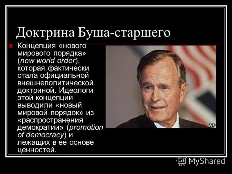 Доктрина Буша-старшего Концепция «нового мирового порядка» (new world order), которая фактически стала официальной внешнеполитической доктриной. Идеологи этой концепции выводили «новый мировой порядок» из «распространения демократии» (promotion of de
