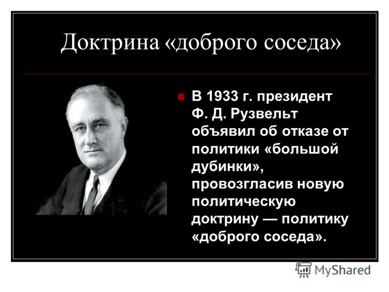 Доктрина «доброго соседа» В 1933 г. президент Ф. Д. Рузвельт объявил об отказе от политики «большой дубинки», провозгласив новую политическую доктрину политику «доброго соседа».