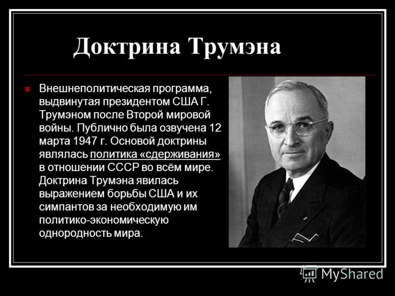 Доктрина Трумэна Внешнеполитическая программа, выдвинутая президентом США Г. Трумэном после Второй мировой войны. Публично была озвучена 12 марта 1947 г. Основой доктрины являлась политика «сдерживания» в отношении СССР во всём мире. Доктрина Трумэна