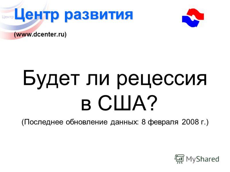 Центр развития Центр развития (www.dcenter.ru) Будет ли рецессия в США? (Последнее обновление данных: 8 февраля 2008 г.)