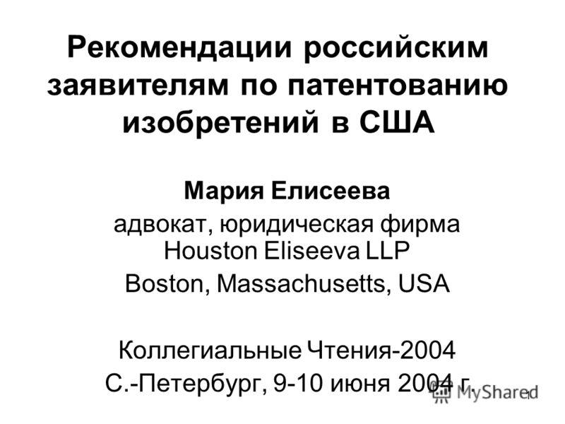 1 Рекомендации российским заявителям по патентованию изобретений в США Мария Елисеева адвокат, юридическая фирма Houston Eliseeva LLP Boston, Massachusetts, USA Коллегиальные Чтения-2004 С.-Петербург, 9-10 июня 2004 г.