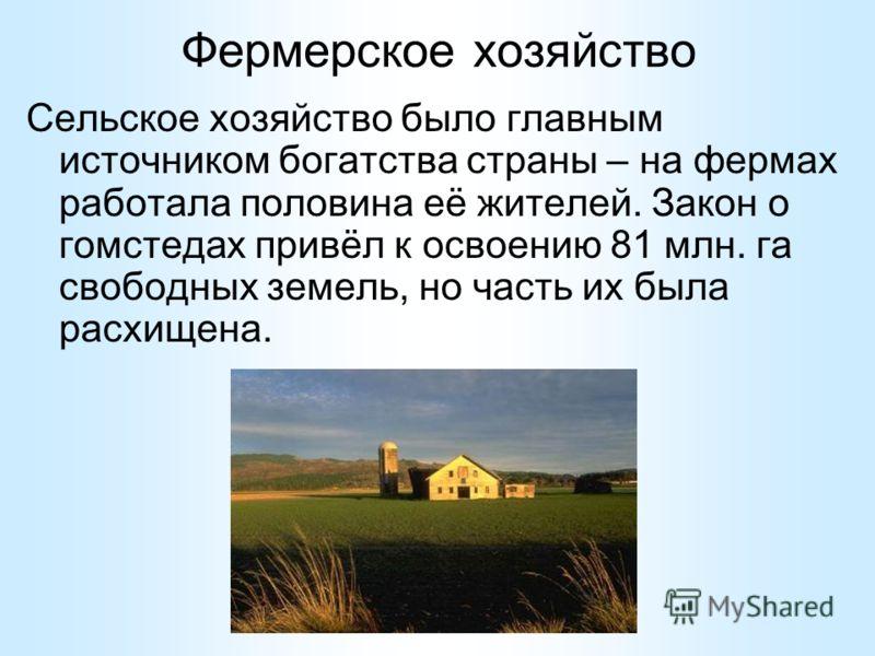 Фермерское хозяйство Сельское хозяйство было главным источником богатства страны – на фермах работала половина её жителей. Закон о гомстедах привёл к освоению 81 млн. га свободных земель, но часть их была расхищена.