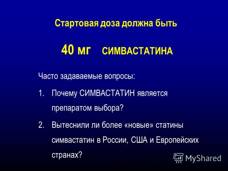 (Circulation 2000; 101:207-213) Стартовая доза должна быть 40 мг СИМВАСТАТИНА * Часто задаваемые вопросы: 1.Почему СИМВАСТАТИН является препаратом выбора? 2.Вытеснили ли более «новые» статины симвастатин в России, США и Европейских странах?
