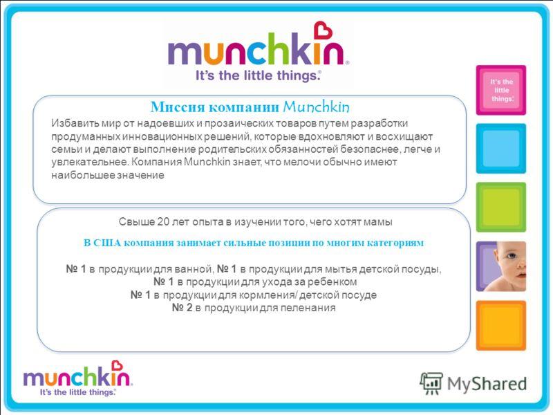 Миссия компании Munchkin Избавить мир от надоевших и прозаических товаров путем разработки продуманных инновационных решений, которые вдохновляют и восхищают семьи и делают выполнение родительских обязанностей безопаснее, легче и увлекательнее. Компа