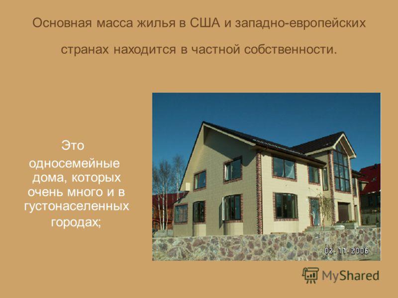 Основная масса жилья в США и западно-европейских странах находится в частной собственности. Это односемейные дома, которых очень много и в густонаселенных городах;