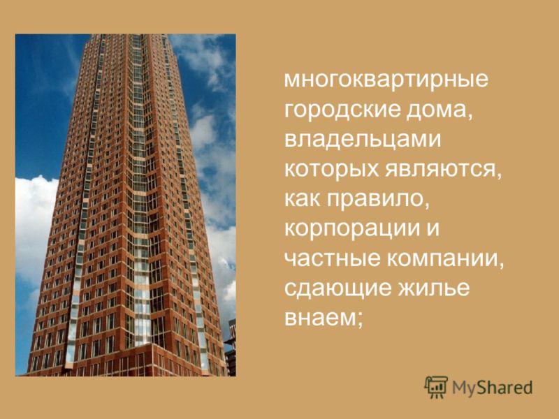 многоквартирные городские дома, владельцами которых являются, как правило, корпорации и частные компании, сдающие жилье внаем;