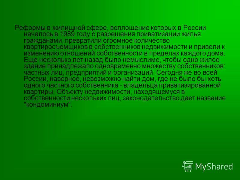 Реформы в жилищной сфере, воплощение которых в России началось в 1989 году с разрешения приватизации жилья гражданами, превратили огромное количество квартиросъемщиков в собственников недвижимости и привели к изменению отношений собственности в преде