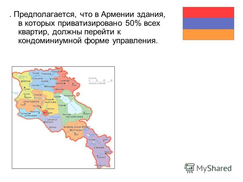 . Предполагается, что в Армении здания, в которых приватизировано 50% всех квартир, должны перейти к кондоминиумной форме управления.