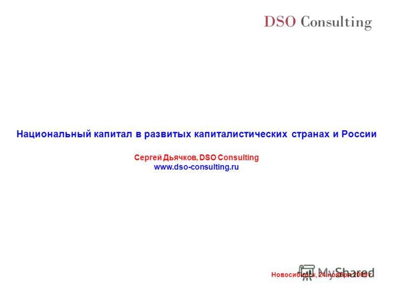 Новосибирск, 24 ноября 2009 г. Национальный капитал в развитых капиталистических странах и России Сергей Дьячков, DSO Consulting www.dso-consulting.ru
