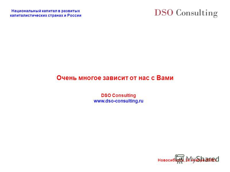 Национальный капитал в развитых капиталистических странах и России Новосибирск, 24 ноября 2009 г. Очень многое зависит от нас с Вами DSO Consulting www.dso-consulting.ru