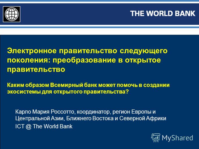 Электронное правительство следующего поколения: преобразование в открытое правительство Каким образом Всемирный банк может помочь в создании экосистемы для открытого правительства? Карло Мария Россотто, координатор, регион Европы и Центральной Азии,