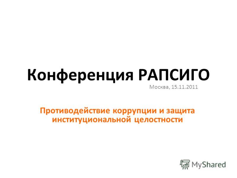 Конференция РАПСИГО Москва, 15.11.2011 Противодействие коррупции и защита институциональной целостности