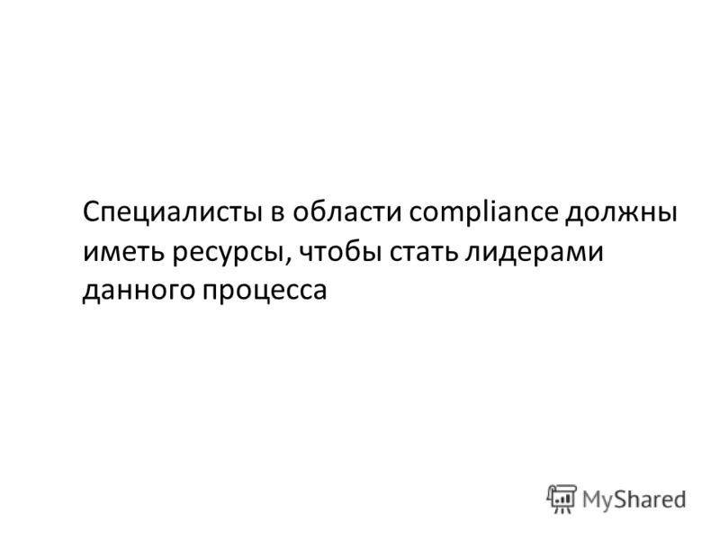 Специалисты в области сompliance должны иметь ресурсы, чтобы стать лидерами данного процесса