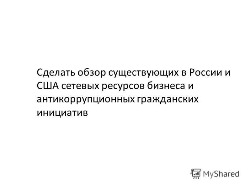 Сделать обзор существующих в России и США сетевых ресурсов бизнеса и антикоррупционных гражданских инициатив