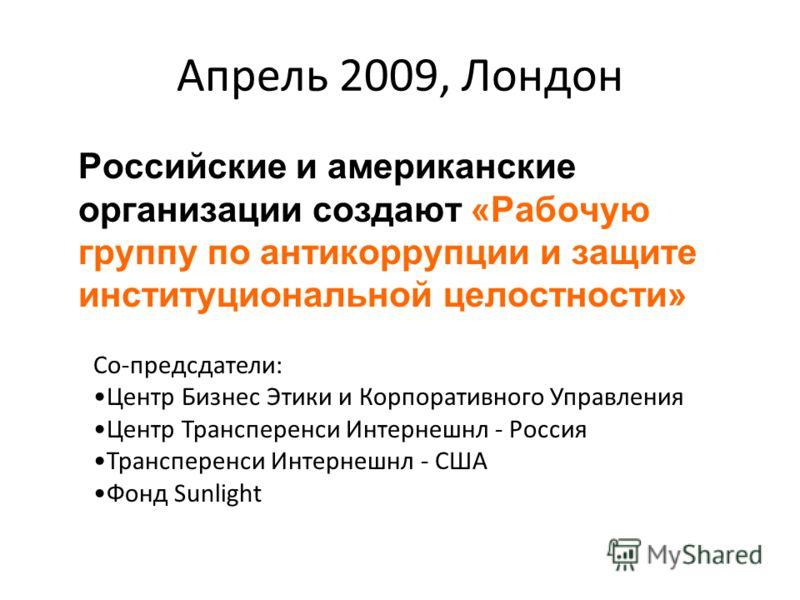 Апрель 2009, Лондон Российские и американские организации создают «Рабочую группу по антикоррупции и защите институциональной целостности» Со-предсдатели: Центр Бизнес Этики и Корпоративного Управления Центр Трансперенси Интернешнл - Россия Транспере