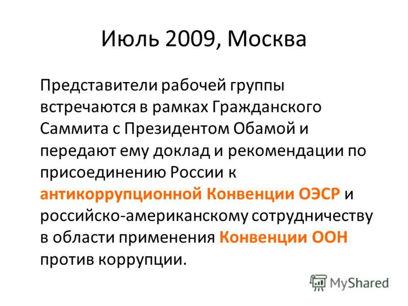 Июль 2009, Москва Представители рабочей группы встречаются в рамках Гражданского Саммита с Президентом Обамой и передают ему доклад и рекомендации по присоединению России к антикоррупционной Конвенции ОЭСР и российско-американскому сотрудничеству в о