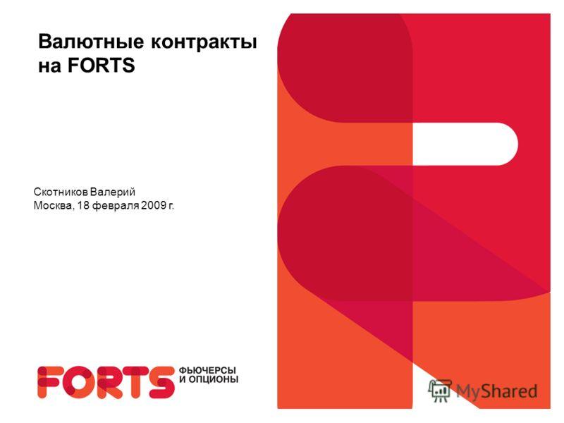 Валютные контракты на FORTS Скотников Валерий Москва, 18 февраля 2009 г.