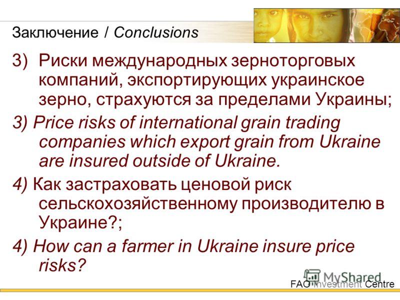 FAO Investment Centre Заключение / Conclusions 3) Риски международных зерноторговых компаний, экспортирующих украинское зерно, страхуются за пределами Украины; 3) Price risks of international grain trading companies which export grain from Ukraine ar
