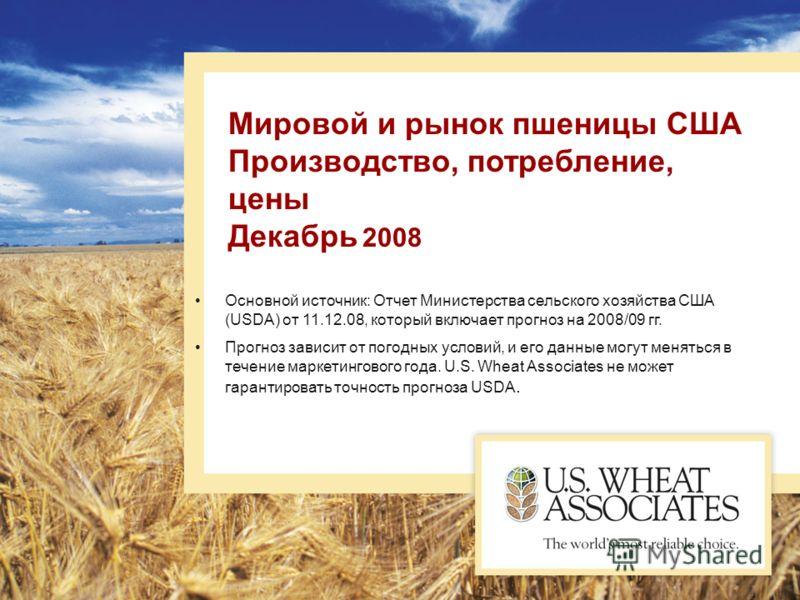 Мировой и рынок пшеницы США Производство, потребление, цены Декабрь 2008 Основной источник: Отчет Министерства сельского хозяйства США (USDA) от 11.12.08, который включает прогноз на 2008/09 гг. Прогноз зависит от погодных условий, и его данные могут