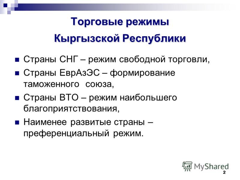 2 Торговые режимы Кыргызской Республики Страны СНГ – режим свободной торговли, Страны ЕврАзЭС – формирование таможенного союза, Страны ВТО – режим наибольшего благоприятствования, Наименее развитые страны – преференциальный режим.