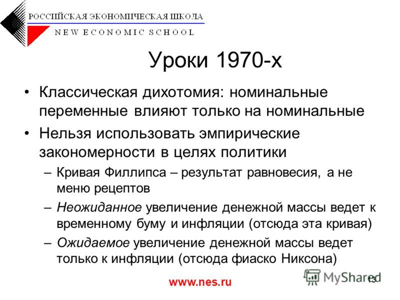 www.nes.ru 13 Уроки 1970-х Классическая дихотомия: номинальные переменные влияют только на номинальные Нельзя использовать эмпирические закономерности в целях политики –Кривая Филлипса – результат равновесия, а не меню рецептов –Неожиданное увеличени