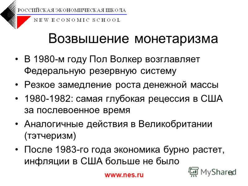 www.nes.ru 15 Возвышение монетаризма В 1980-м году Пол Волкер возглавляет Федеральную резервную систему Резкое замедление роста денежной массы 1980-1982: самая глубокая рецессия в США за послевоенное время Аналогичные действия в Великобритании (тэтче