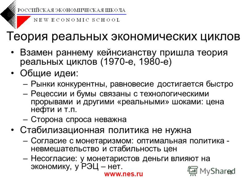 www.nes.ru 16 Теория реальных экономических циклов Взамен раннему кейнсианству пришла теория реальных циклов (1970-е, 1980-е) Общие идеи: –Рынки конкурентны, равновесие достигается быстро –Рецессии и бумы связаны с технологическими прорывами и другим
