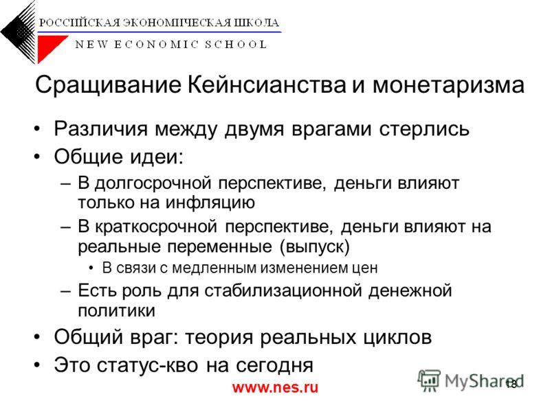 www.nes.ru 18 Сращивание Кейнсианства и монетаризма Различия между двумя врагами стерлись Общие идеи: –В долгосрочной перспективе, деньги влияют только на инфляцию –В краткосрочной перспективе, деньги влияют на реальные переменные (выпуск) В связи с