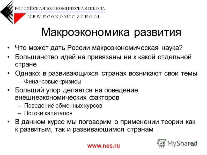 www.nes.ru 19 Макроэкономика развития Что может дать России макроэкономическая наука? Большинство идей на привязаны ни к какой отдельной стране Однако: в развивающихся странах возникают свои темы –Финансовые кризисы Больший упор делается на поведение