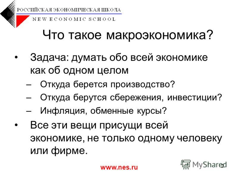 www.nes.ru 2 Что такое макроэкономика? Задача: думать обо всей экономике как об одном целом –Откуда берется производство? –Откуда берутся сбережения, инвестиции? –Инфляция, обменные курсы? Все эти вещи присущи всей экономике, не только одному человек