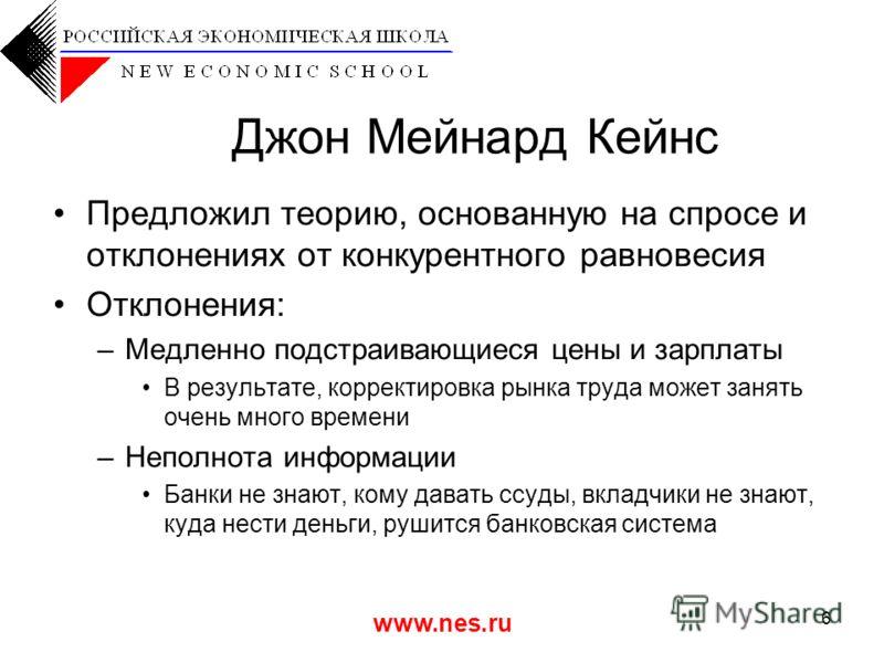 www.nes.ru 6 Джон Мейнард Кейнс Предложил теорию, основанную на спросе и отклонениях от конкурентного равновесия Отклонения: –Медленно подстраивающиеся цены и зарплаты В результате, корректировка рынка труда может занять очень много времени –Неполнот