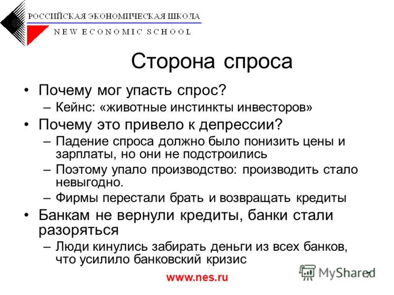 www.nes.ru 7 Сторона спроса Почему мог упасть спрос? –Кейнс: «животные инстинкты инвесторов» Почему это привело к депрессии? –Падение спроса должно было понизить цены и зарплаты, но они не подстроились –Поэтому упало производство: производить стало н