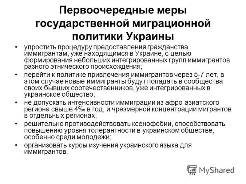 Первоочередные меры государственной миграционной политики Украины упростить процедуру предоставления гражданства иммигрантам, уже находящимся в Украине, с целью формирования небольших интегрированных групп иммигрантов разного этнического происхождени