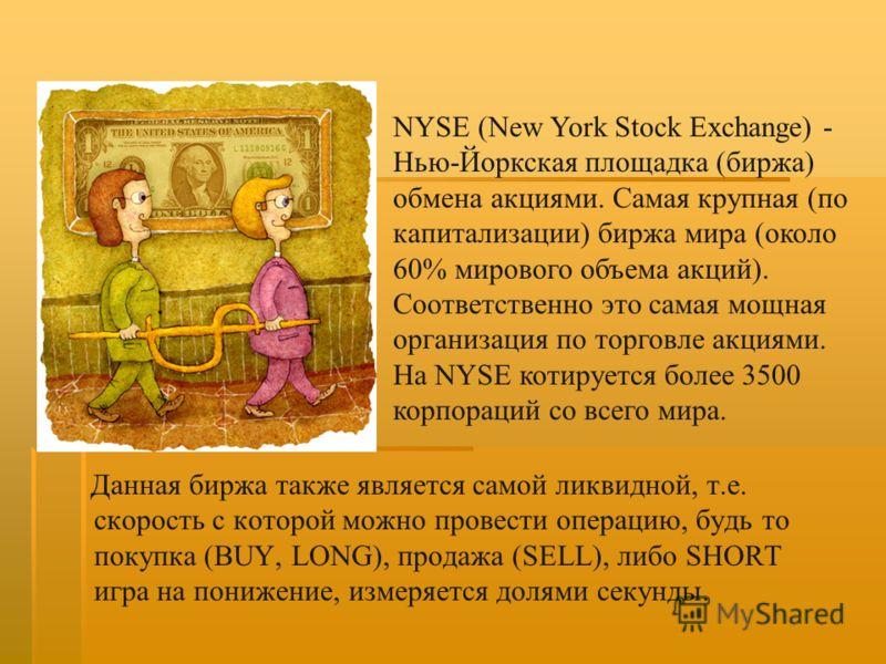 Данная биржа также является самой ликвидной, т.е. скорость с которой можно провести операцию, будь то покупка (BUY, LONG), продажа (SELL), либо SHORT игра на понижение, измеряется долями секунды. NYSE (New York Stock Exchange) - Нью-Йоркская площадка